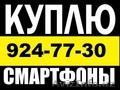 КУПЛЮ ДОРОГО СМАРТФОНЫ И ПЛАНШЕТЫ Звоните 924-77-30