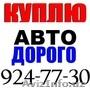 Куплю ДОРОЖЕ АВТО Любые Модели Звоните 924-77-30