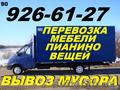 Перевозка мебели, пианино, вещей, 926-61-27, Вывоз строй мусора, хлама, мебели, веток.