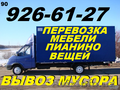 Перевозка мебели, пианино, вещей, 926-61-27, Вывоз строй мусора, хлама, старья, веток.